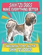 Shih Tzu Dogs Make Everything Better I Was Born To Pet All The Shih Tzu Dogs: Composition Notebook for Dog and Puppy Lovers
