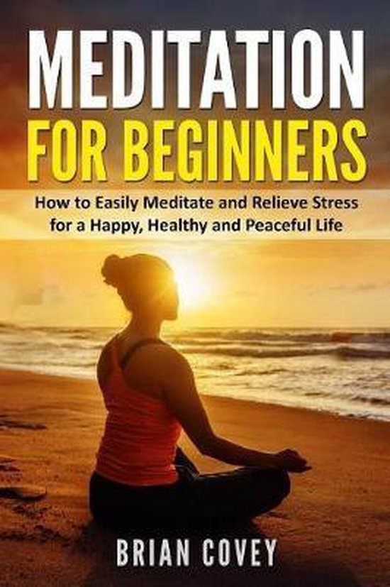 Meditation for Beginners: How to Easily Meditate and Relieve Stress for a Happy, Healthy and Peaceful Life