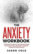 The Anxiety Workbook: The Solution Guide For Overcoming Anxiety And Social Anxiety, Depression, Negative Energy And Stop Worrying