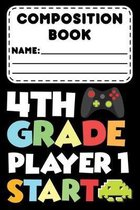 Composition Book 4th Grade Player 1 Start: School Composition Notebook for Fourth Grade, Funny Video Gamer Journal, College Ruled Paper For Writing &