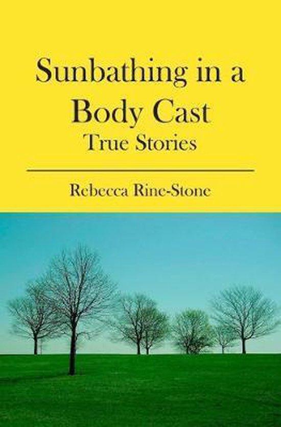 Sunbathing in a Body Cast: True Stories