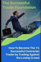 The Successful Trader Foundation: How To Become The 1% Successful Contrarian Trader by Trading Against the Losing Crowd
