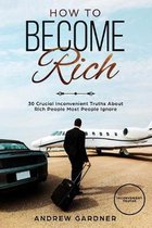 How to Become Rich: 30 Crucial Inconvenient Truths About Rich People Most People Ignore