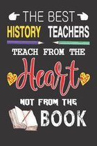 The Best History Teachers Teach from the Heart not from the Book: Best History Teacher Appreciation gifts notebook, Great for Teacher Appreciation/Tha