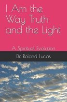 I Am The Way Truth and the Light: A Spiritual Evolution