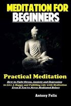 Meditation For Beginners: Practical Meditation: How to Fight Stress, Anxiety and Depression to Live A Happy and Fulfilling Life with Meditation
