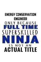Energy Conservation Engineer Only Because Full Time Superskilled Ninja Is Not An Actual Title: Awesome Energy Conservation Engineer Notebook, Journal