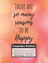 There Are So Many Reasons To Be Happy: Composition Notebook Ideal Gift For Students Motivational & Inspirational Quote