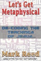 Let's Get Metaphysical: De-Coding the Teachings of Jesus