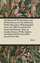 The Record Of The Procession And Of The Exercises At The Dedication Of The Monument, Wednesday,June 12th, A.D. 1889, Erected By The People Of Pembroke, Mass, In Grateful Memory Of The Soldiers And Sailors Of That Town Who Served In The War
