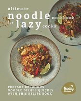 Ultimate Noodle Cookbook for Lazy Cooks: Prepare Delicious Noodle Dishes Quickly with This Recipe Book