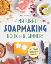 The Natural Soap Making Book for Beginners : Do-It-Yourself Soaps Using All-Natural Herbs, Spices, and Essential Oils