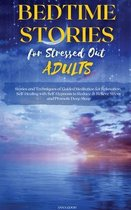 Bedtime Stories for Stressed Out Adults: Stories and Techniques of Guided Meditation for Relaxation, Self-Healing with Self-Hypnosis to Reduce & Relie