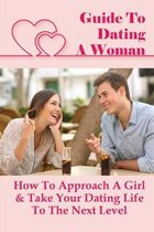 Guide To Dating A Woman: How To Approach A Girl & Take Your Dating Life To The Next Level