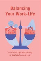 Balancing Your Work-Life: Essential Tips For Living A Well Balanced Life