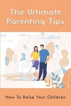 The Ultimate Parenting Tips: How To Raise Your Children