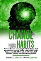 Change Your Habits: A Powerful Life-changing Guide to Boost Self Esteem and Archive Goals