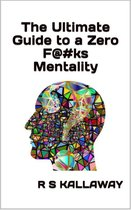The Untimate Guide to a Zero F@#ks Mentality