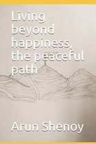 Living beyond happiness, the peaceful path