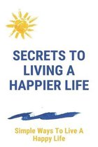 Secrets To Living A Happier Life: Simple Ways To Live A Happy Life: Work Life Balance