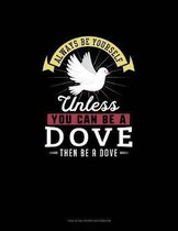 Always Be Yourself Unless You Can Be A Dove Then Be A Dove