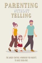 Parenting Without Yelling: The Anger Control Workbook For Parents To Raise Good Kids