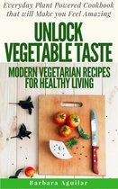 Unlock Vegetable Taste: Modern Vegetarian Recipes for Healthy Living. Everyday Plant Powered Cookbook that will Make You Feel Amazing