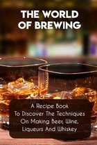 The World Of Brewing A Recipe Book To Discover The Techniques On Making Beer, Wine, Liqueurs And Whiskey