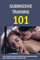 Submissive Training 101: The Ultimate Guide On Exploring Your Fantasies And Transforming Your Sex Life