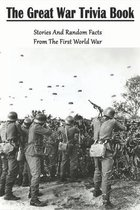 The Great War Trivia Book_ Stories And Random Facts From The First World War