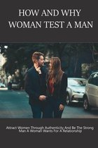 How and Why Woman Test A Man: Attract Women Through Authenticity And Be The Strong Man A Woman Wants For A Relationship