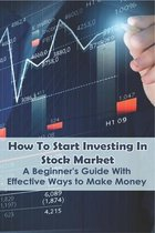 How To Start Investing In Stock Market: A Beginner's Guide With Effective Ways to Make Money