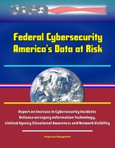 Federal Cybersecurity: America's Data at Risk - Report on Increase in Cybersecurity Incidents, Reliance on Legacy Information Technology, Limited Agency Situational Awareness and Network Visibility