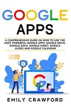 Google Apps: A comprehensive guide on how to use the most powerful Google Apps