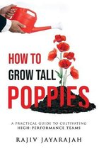 How To Grow Tall Poppies - A Practical Guide To Cultivating High-Performance Teams