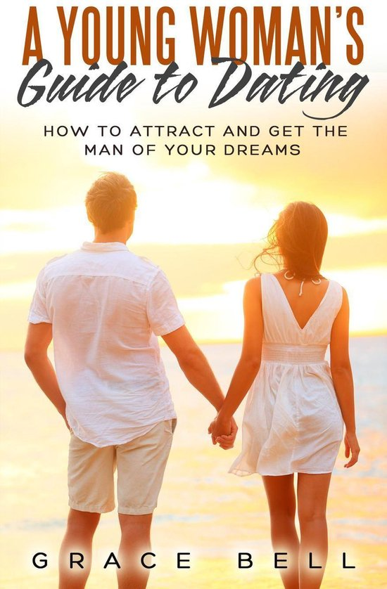 A Young Woman's Guide to Dating: How to Attract and Get the Man of Your Dreams