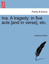 Ina. a Tragedy; In Five Acts [And in Verse], Etc.