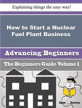 How to Start a Nuclear Fuel Plant Business (Beginners Guide)