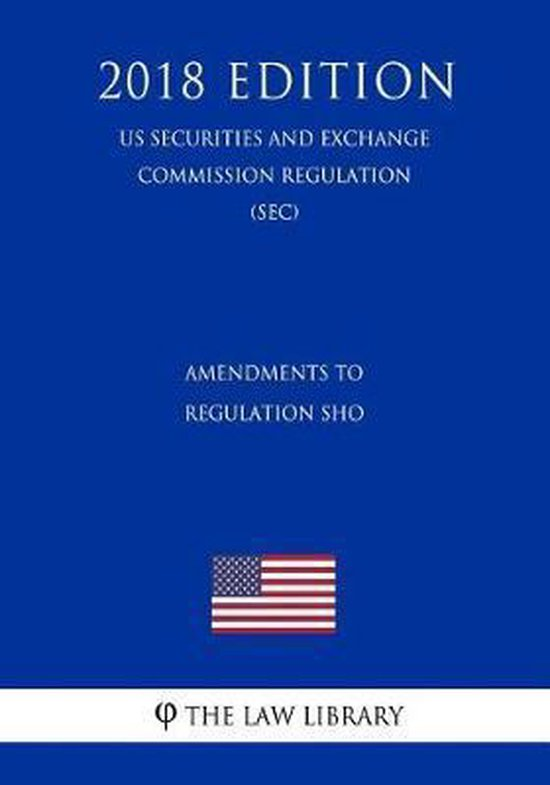 Amendments to Regulation Sho (Us Securities and Exchange Commission Regulation) (Sec) (2018 Edition)