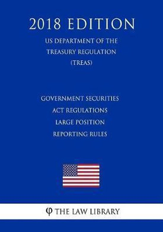 Government Securities ACT Regulations - Large Position Reporting Rules (Us Department of the Treasury Regulation) (Treas) (2018 Edition)