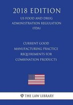 Current Good Manufacturing Practice Requirements for Combination Products (Us Food and Drug Administration Regulation) (Fda) (2018 Edition)