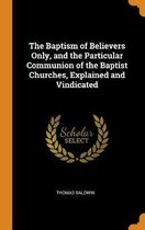 The Baptism of Believers Only, and the Particular Communion of the Baptist Churches, Explained and Vindicated