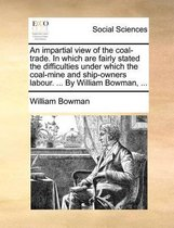 An Impartial View of the Coal-Trade. in Which Are Fairly Stated the Difficulties Under Which the Coal-Mine and Ship-Owners Labour. ... by William Bowman, ...