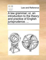 A Law Grammar; Or, an Introduction to the Theory and Practice of English Jurisprudence. ...