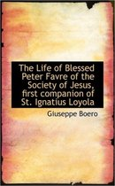 The Life of Blessed Peter Favre of the Society of Jesus, First Companion of St. Ignatius Loyola