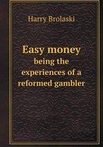 Easy Money Being the Experiences of a Reformed Gambler