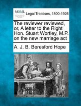 The Reviewer Reviewed, Or, a Letter to the Right Hon. Stuart Wortley, M.P. on the New Marriage ACT