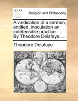 A Vindication of a Sermon, Entitled, Inoculation an Indefensible Practice. ... by Theodore Delafaye, ...