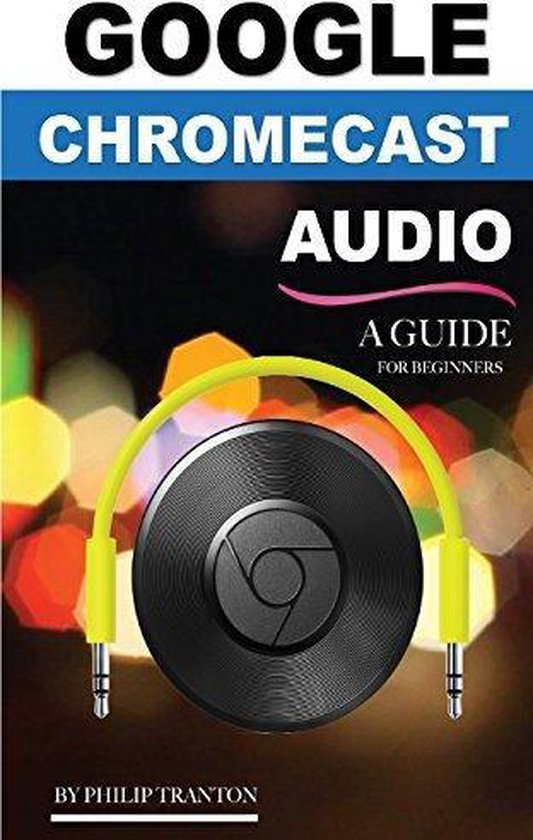 Google Chromecast Audio - A Guide for Beginners - Philip Tranton