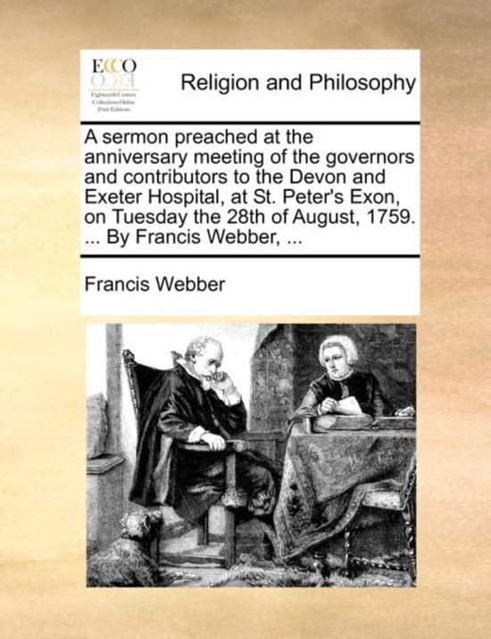 A sermon preached at the anniversary meeting of the governors and contributors to the Devon and Exeter Hospital, at St. Peter's Exon, on Tuesday the 28th of August, 1759. ... By Francis Webber, ...